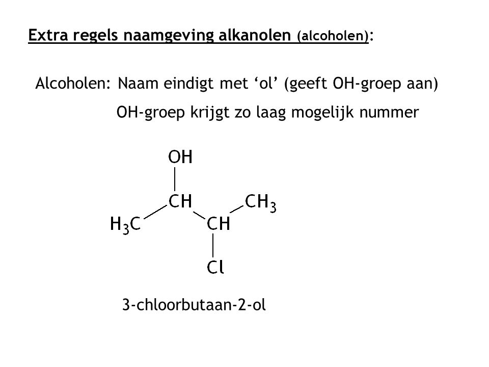 Extra regels naamgeving alkanolen (alcoholen) : Alcoholen: Naam eindigt met 'ol' (geeft OH-groep aan) OH-groep krijgt zo laag mogelijk nummer 3-chloor