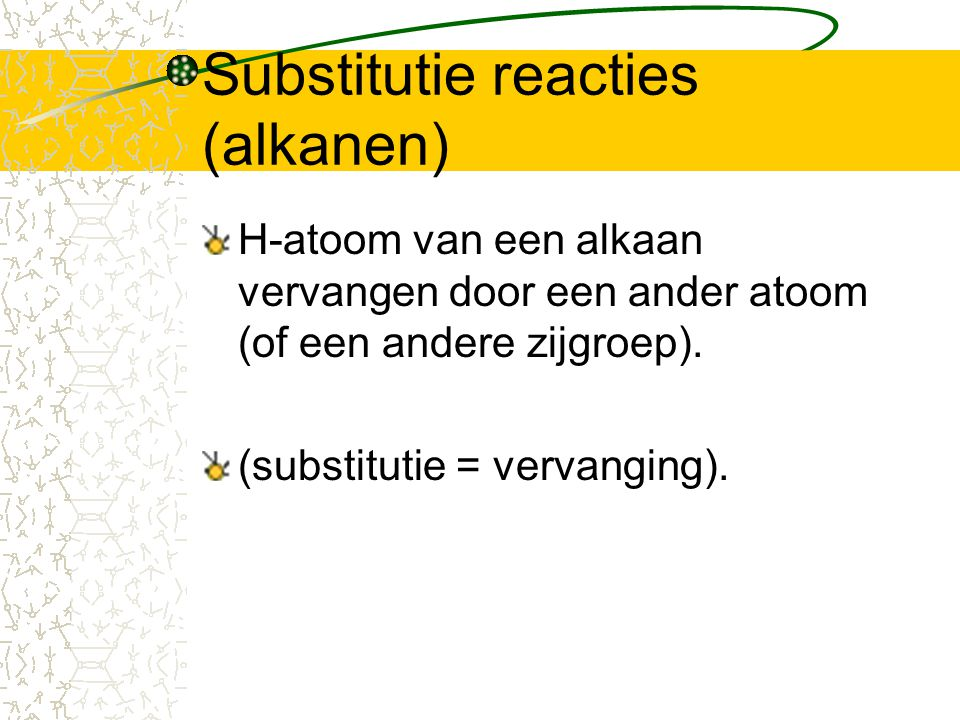 Substitutie reacties (alkanen) H-atoom van een alkaan vervangen door een ander atoom (of een andere zijgroep). (substitutie = vervanging).
