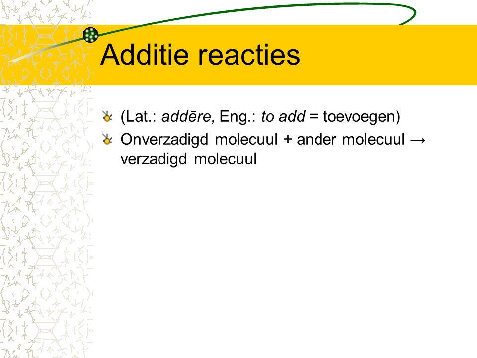 Additie reacties (Lat.: addēre, Eng.: to add = toevoegen) Onverzadigd molecuul + ander molecuul → verzadigd molecuul