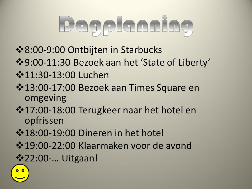  8:00-9:00 Ontbijten in Starbucks  9:00-11:30 Bezoek aan het 'State of Liberty'  11:30-13:00 Luchen  13:00-17:00 Bezoek aan Times Square en omgeving  17:00-18:00 Terugkeer naar het hotel en opfrissen  18:00-19:00 Dineren in het hotel  19:00-22:00 Klaarmaken voor de avond  22:00-… Uitgaan!