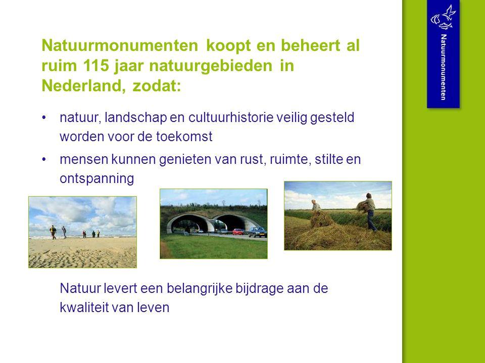 Natuurmonumenten koopt en beheert al ruim 115 jaar natuurgebieden in Nederland, zodat: natuur, landschap en cultuurhistorie veilig gesteld worden voor de toekomst mensen kunnen genieten van rust, ruimte, stilte en ontspanning Natuur levert een belangrijke bijdrage aan de kwaliteit van leven