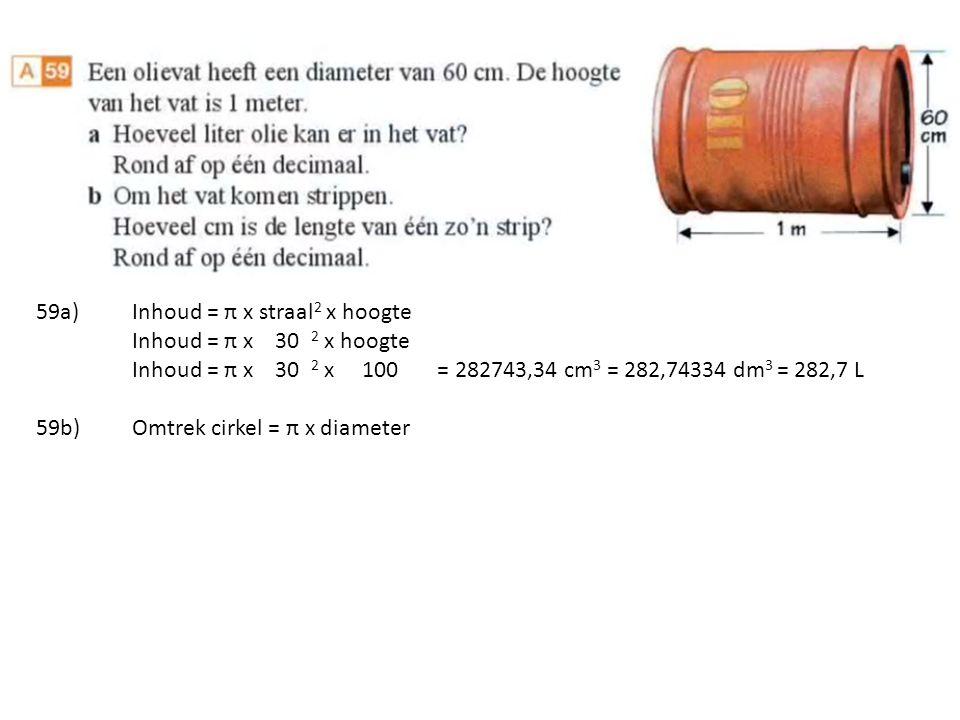 59a)Inhoud = π x straal 2 x hoogte Inhoud = π x 30 2 x hoogte Inhoud = π x 30 2 x 100 = 282743,34 cm 3 = 282,74334 dm 3 = 282,7 L 59b)Omtrek cirkel = π x diameter