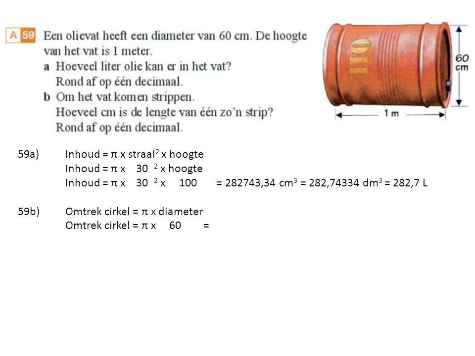 59a)Inhoud = π x straal 2 x hoogte Inhoud = π x 30 2 x hoogte Inhoud = π x 30 2 x 100 = 282743,34 cm 3 = 282,74334 dm 3 = 282,7 L 59b)Omtrek cirkel = π x diameter Omtrek cirkel = π x 60 =