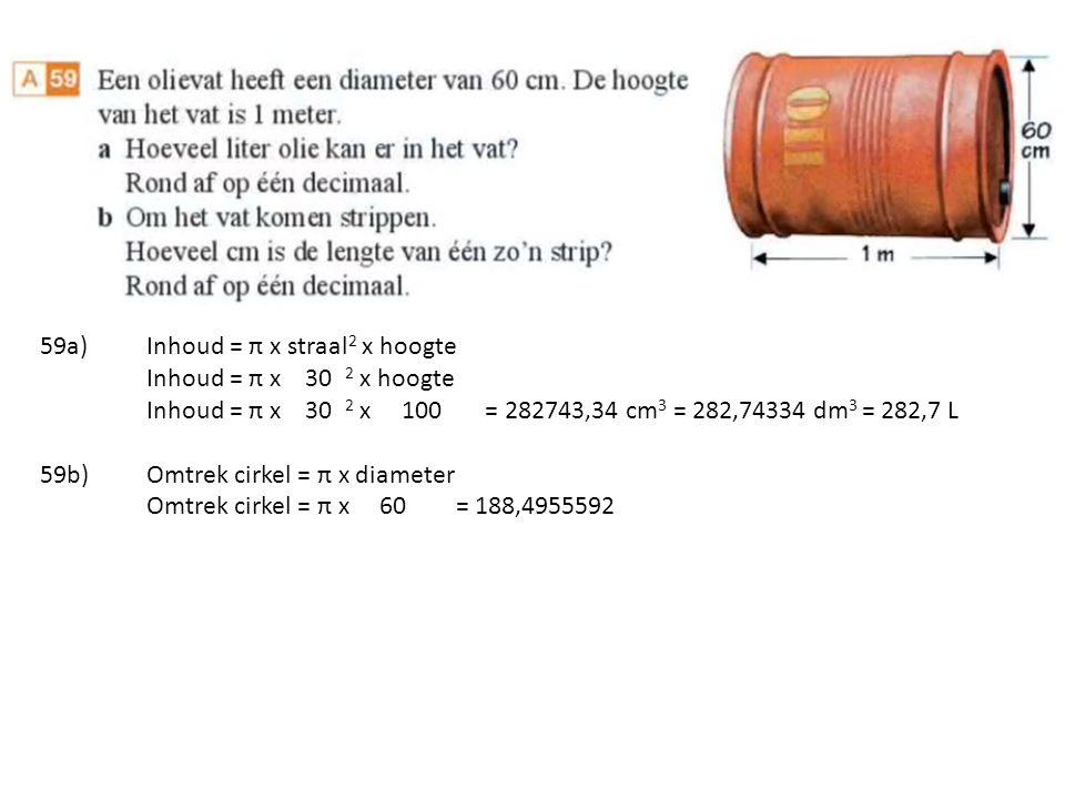 59a)Inhoud = π x straal 2 x hoogte Inhoud = π x 30 2 x hoogte Inhoud = π x 30 2 x 100 = 282743,34 cm 3 = 282,74334 dm 3 = 282,7 L 59b)Omtrek cirkel = π x diameter Omtrek cirkel = π x 60 = 188,4955592