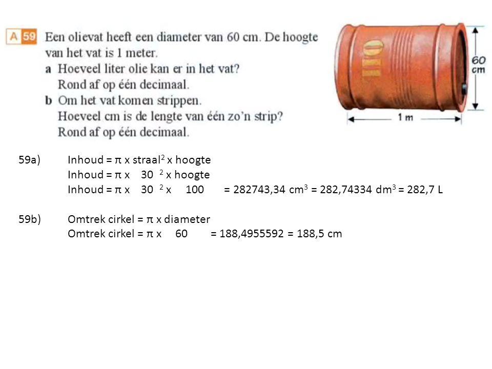 59a)Inhoud = π x straal 2 x hoogte Inhoud = π x 30 2 x hoogte Inhoud = π x 30 2 x 100 = 282743,34 cm 3 = 282,74334 dm 3 = 282,7 L 59b)Omtrek cirkel = π x diameter Omtrek cirkel = π x 60 = 188,4955592 = 188,5 cm