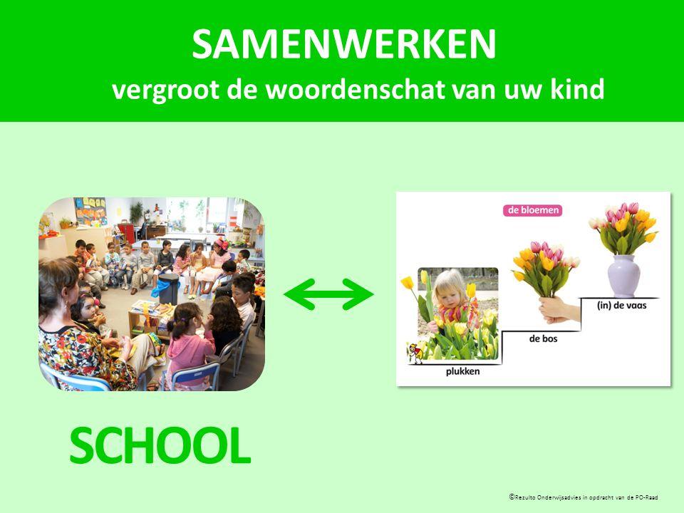 SAMENWERKEN vergroot de woordenschat van uw kind © Rezulto Onderwijsadvies in opdracht van de PO-Raad SCHOOL