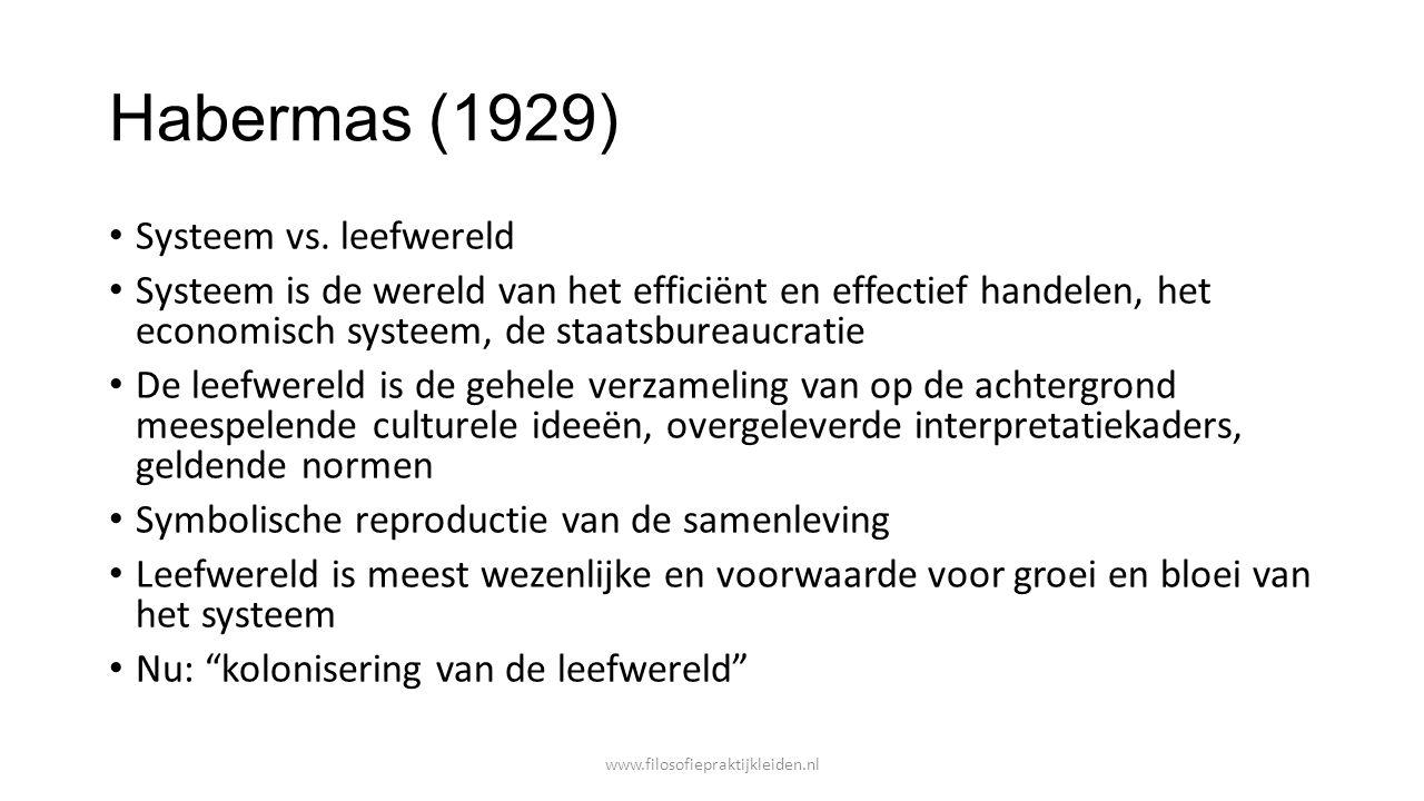 Habermas (1929) Systeem vs. leefwereld Systeem is de wereld van het efficiënt en effectief handelen, het economisch systeem, de staatsbureaucratie De