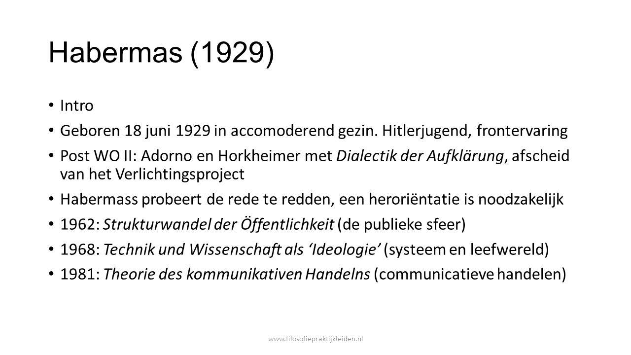 Habermas (1929) Intro Geboren 18 juni 1929 in accomoderend gezin. Hitlerjugend, frontervaring Post WO II: Adorno en Horkheimer met Dialectik der Aufkl