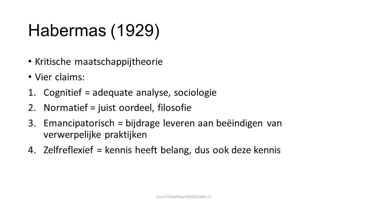 Habermas (1929) Kritische maatschappijtheorie Vier claims: 1.Cognitief = adequate analyse, sociologie 2.Normatief = juist oordeel, filosofie 3.Emancip