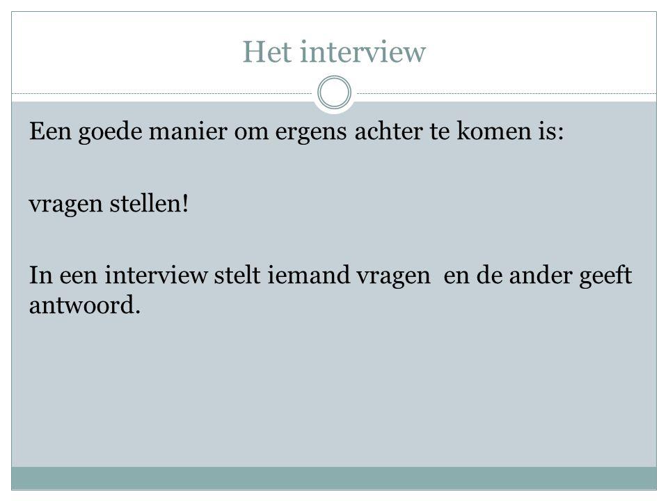 Het interview Een goede manier om ergens achter te komen is: vragen stellen.