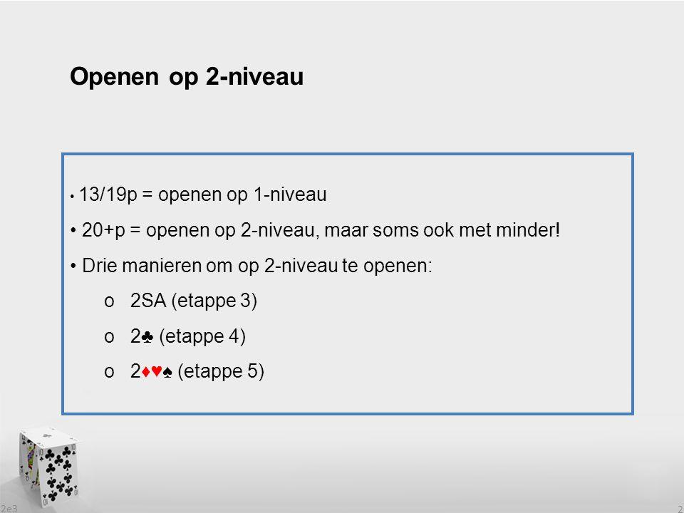 2e3 2 13/19p = openen op 1-niveau 20+p = openen op 2-niveau, maar soms ook met minder! Drie manieren om op 2-niveau te openen: o 2SA (etappe 3) o 2♣ (