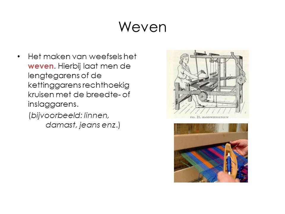 Weven Het maken van weefsels het weven. Hierbij laat men de lengtegarens of de kettinggarens rechthoekig kruisen met de breedte- of inslaggarens. (bij
