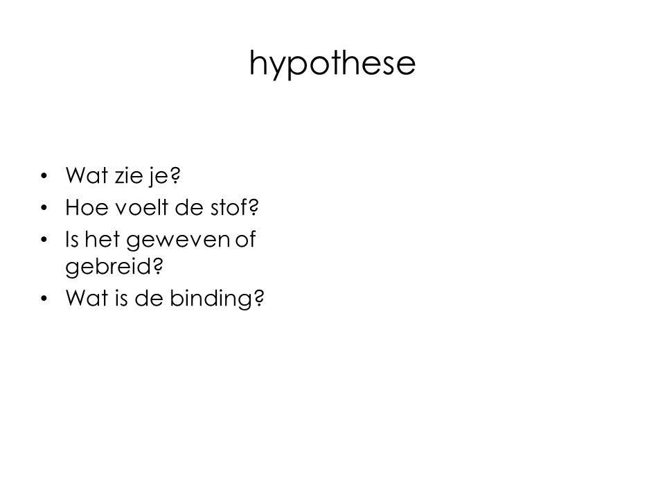 hypothese Wat zie je? Hoe voelt de stof? Is het geweven of gebreid? Wat is de binding?