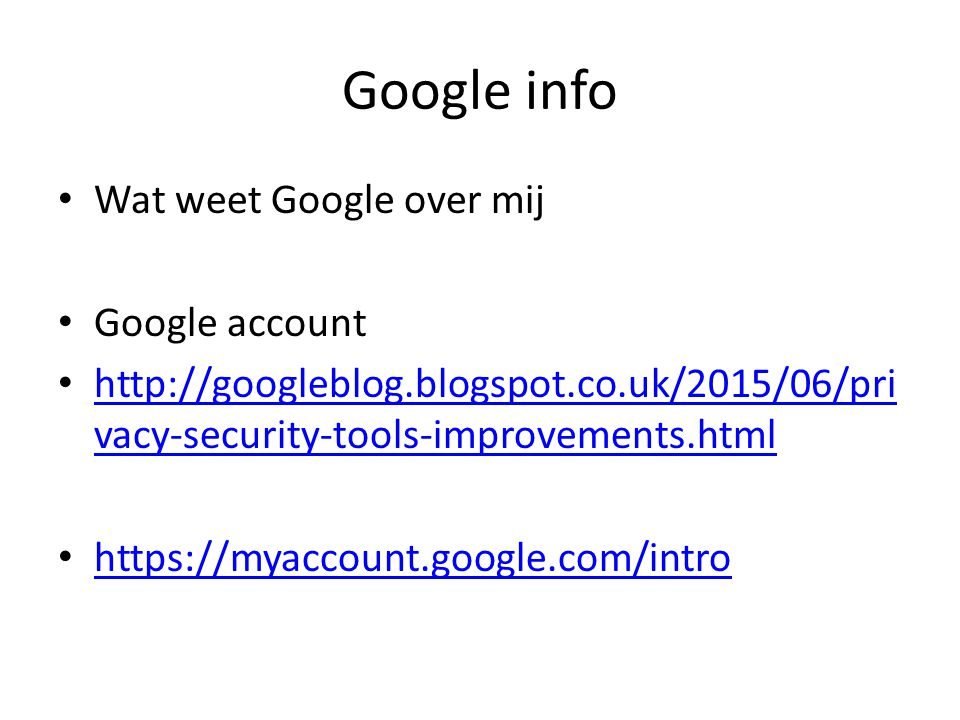 Google info Wat weet Google over mij Google account http://googleblog.blogspot.co.uk/2015/06/pri vacy-security-tools-improvements.html http://googlebl