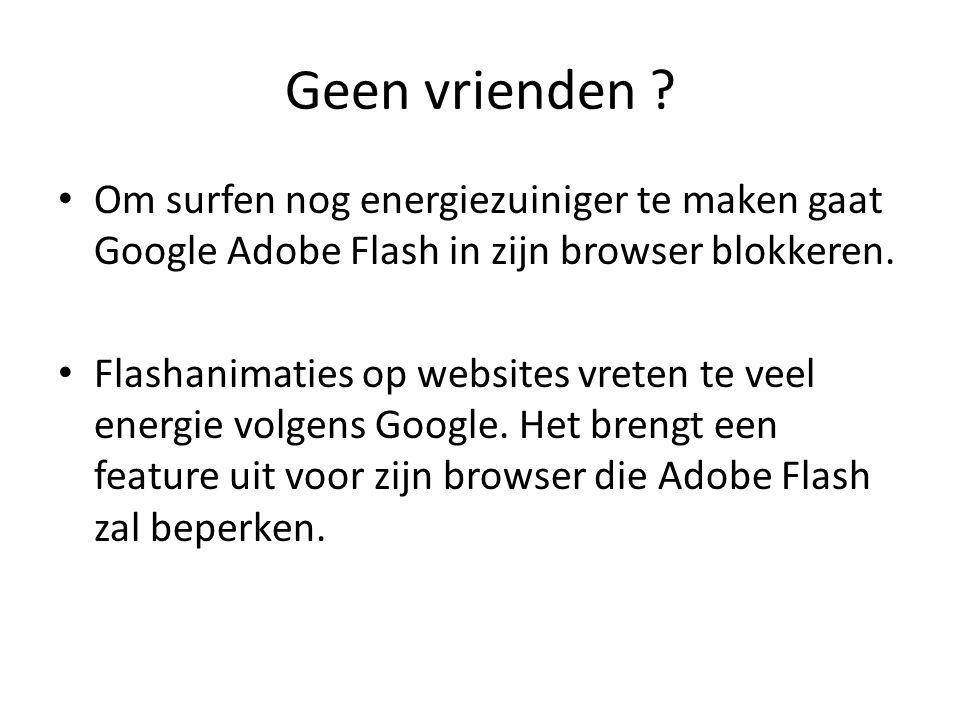Geen vrienden ? Om surfen nog energiezuiniger te maken gaat Google Adobe Flash in zijn browser blokkeren. Flashanimaties op websites vreten te veel en