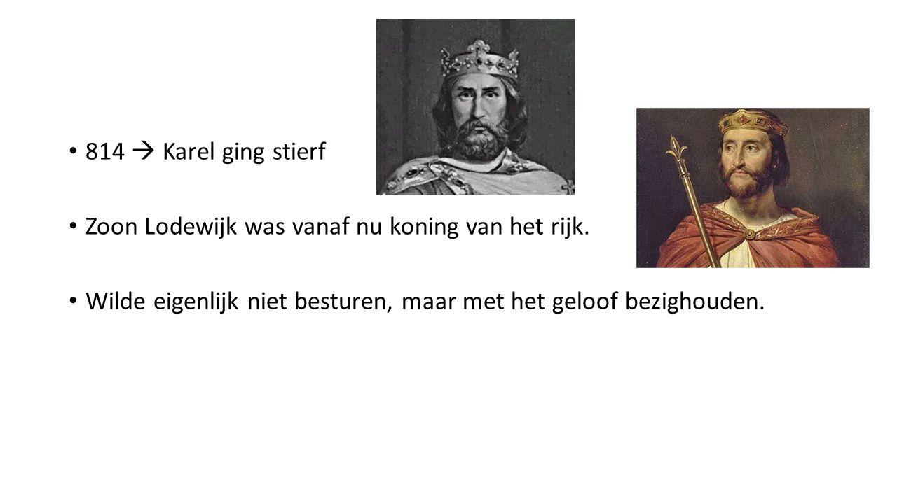 814  Karel ging stierf Zoon Lodewijk was vanaf nu koning van het rijk. Wilde eigenlijk niet besturen, maar met het geloof bezighouden.