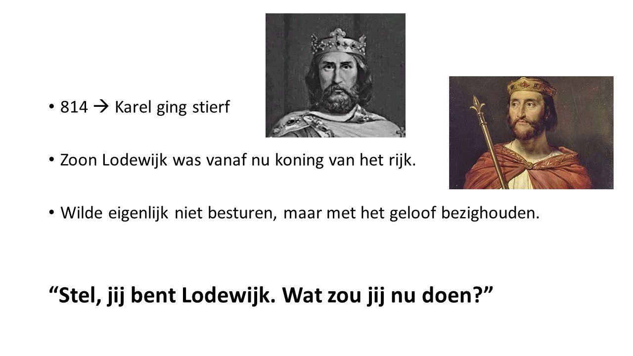 """814  Karel ging stierf Zoon Lodewijk was vanaf nu koning van het rijk. Wilde eigenlijk niet besturen, maar met het geloof bezighouden. """"Stel, jij ben"""