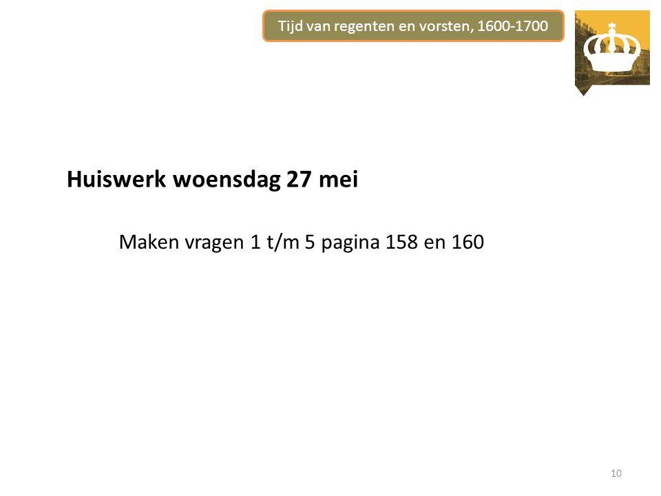 Tijd van regenten en vorsten, 1600-1700 10 Huiswerk woensdag 27 mei Maken vragen 1 t/m 5 pagina 158 en 160