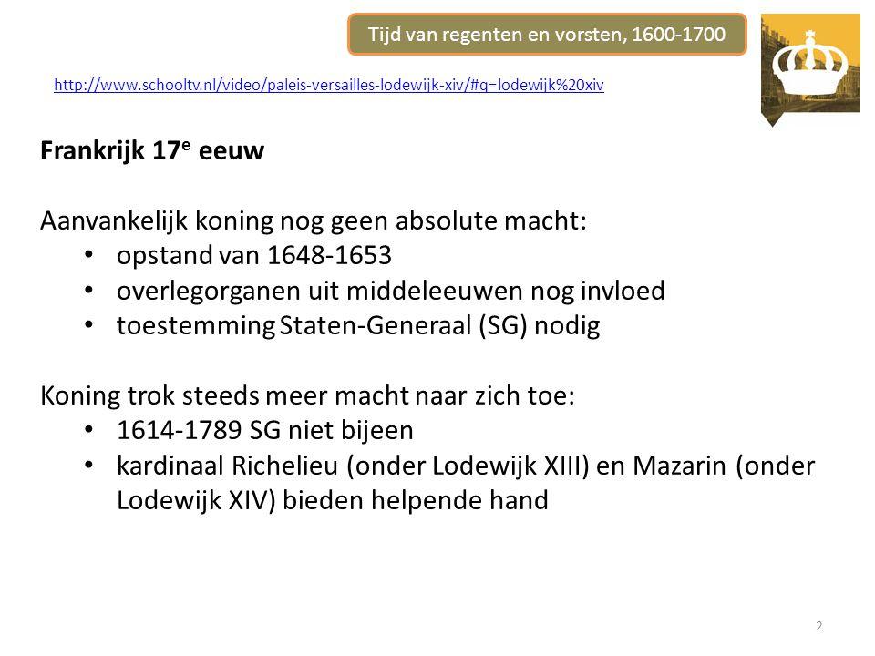 2 http://www.schooltv.nl/video/paleis-versailles-lodewijk-xiv/#q=lodewijk%20xiv Frankrijk 17 e eeuw Aanvankelijk koning nog geen absolute macht: opstand van 1648-1653 overlegorganen uit middeleeuwen nog invloed toestemming Staten-Generaal (SG) nodig Koning trok steeds meer macht naar zich toe: 1614-1789 SG niet bijeen kardinaal Richelieu (onder Lodewijk XIII) en Mazarin (onder Lodewijk XIV) bieden helpende hand