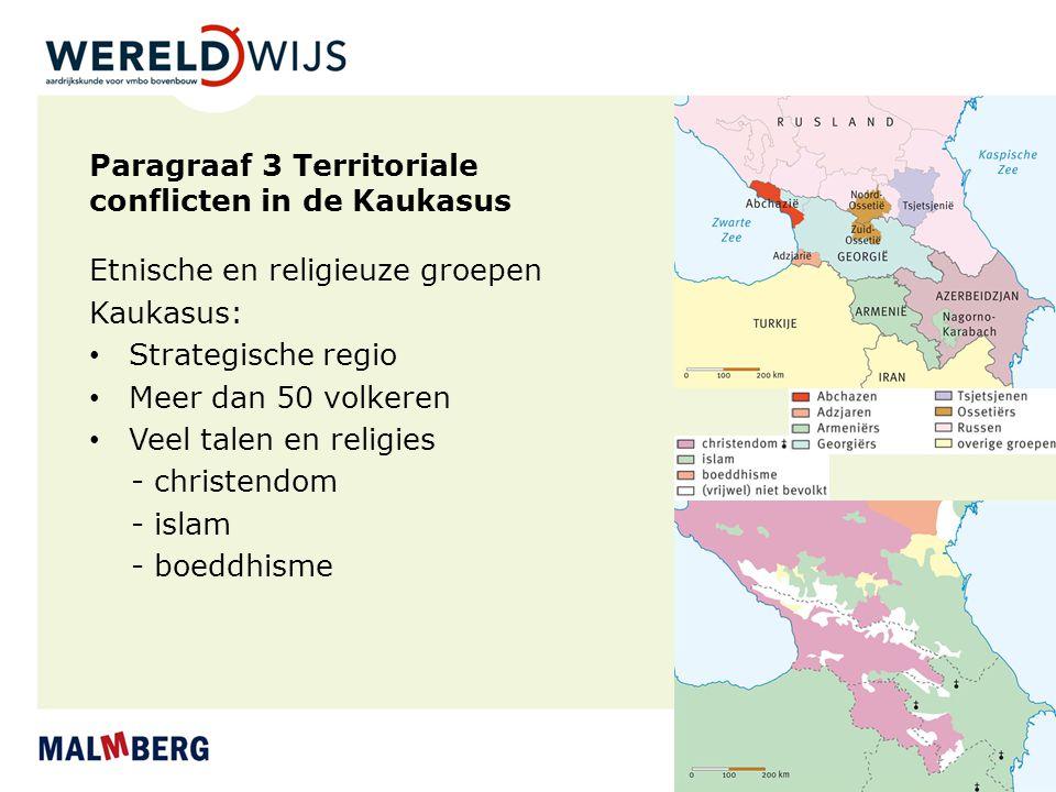 Paragraaf 3 Territoriale conflicten in de Kaukasus Etnische en religieuze groepen Kaukasus: Strategische regio Meer dan 50 volkeren Veel talen en religies - christendom - islam - boeddhisme