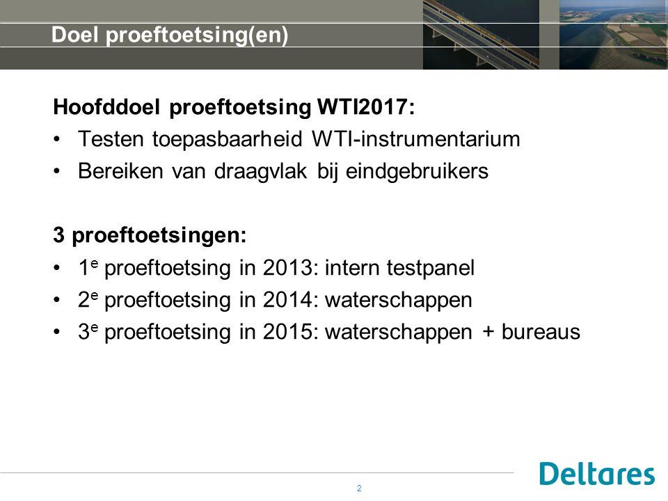 Hoofddoel proeftoetsing WTI2017: Testen toepasbaarheid WTI-instrumentarium Bereiken van draagvlak bij eindgebruikers 3 proeftoetsingen: 1 e proeftoetsing in 2013: intern testpanel 2 e proeftoetsing in 2014: waterschappen 3 e proeftoetsing in 2015: waterschappen + bureaus Doel proeftoetsing(en) 2