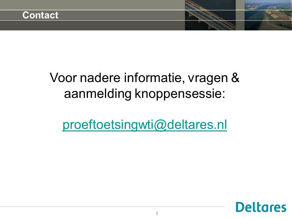 Contact 5 Voor nadere informatie, vragen & aanmelding knoppensessie: proeftoetsingwti@deltares.nl