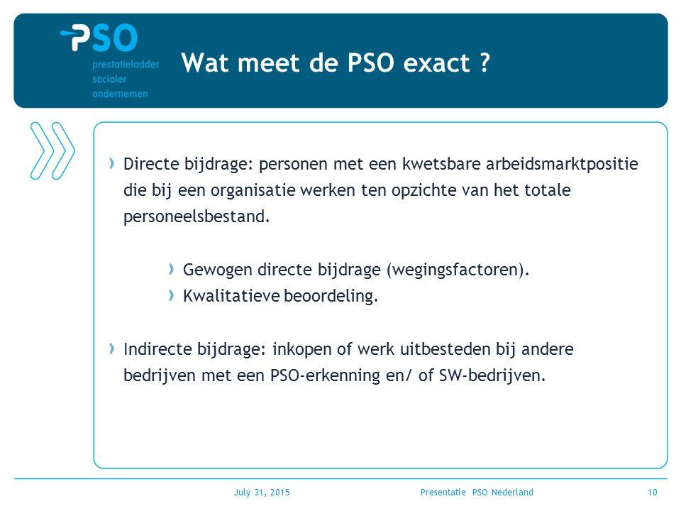 July 31, 2015Presentatie PSO Nederland10 Wat meet de PSO exact ? Directe bijdrage: personen met een kwetsbare arbeidsmarktpositie die bij een organisa