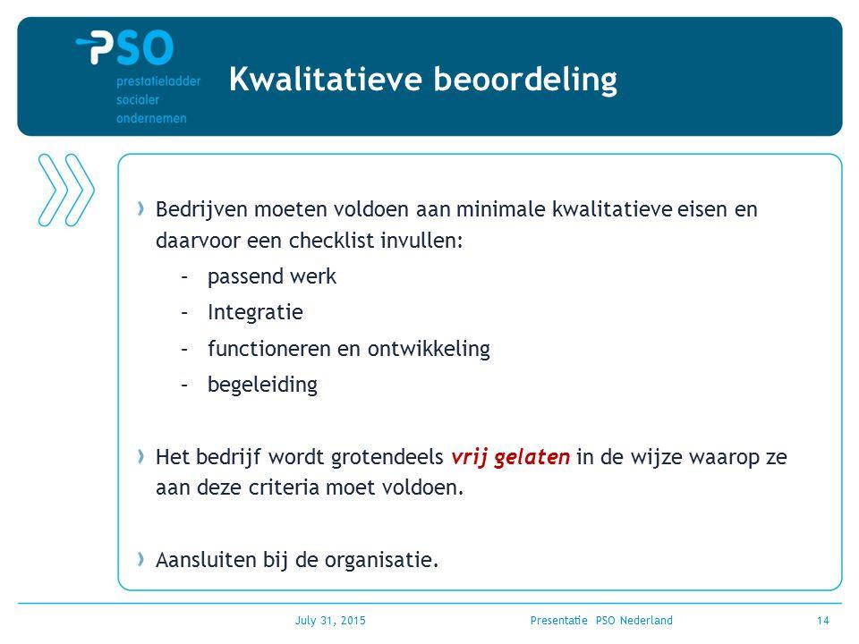 July 31, 2015Presentatie PSO Nederland14 Kwalitatieve beoordeling Bedrijven moeten voldoen aan minimale kwalitatieve eisen en daarvoor een checklist i