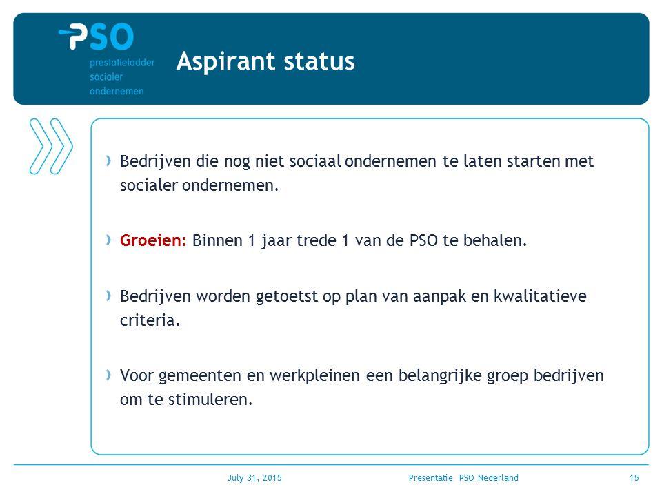 July 31, 2015Presentatie PSO Nederland15 Aspirant status Bedrijven die nog niet sociaal ondernemen te laten starten met socialer ondernemen. Groeien: