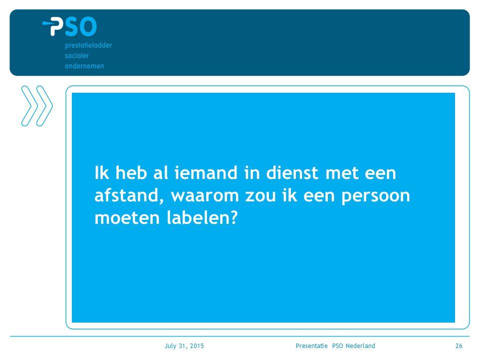 July 31, 2015Presentatie PSO Nederland26 Ik heb al iemand in dienst met een afstand, waarom zou ik een persoon moeten labelen?
