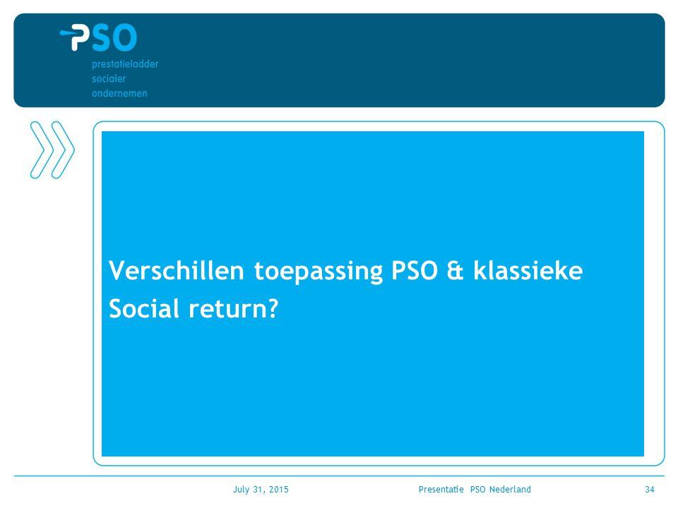 Verschillen toepassing PSO & klassieke Social return? July 31, 2015Presentatie PSO Nederland34
