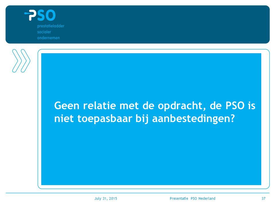 July 31, 2015Presentatie PSO Nederland37 Geen relatie met de opdracht, de PSO is niet toepasbaar bij aanbestedingen?