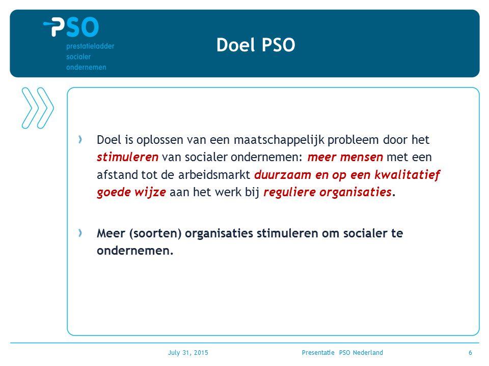 July 31, 2015Presentatie PSO Nederland6 Doel PSO Doel is oplossen van een maatschappelijk probleem door het stimuleren van socialer ondernemen: meer m