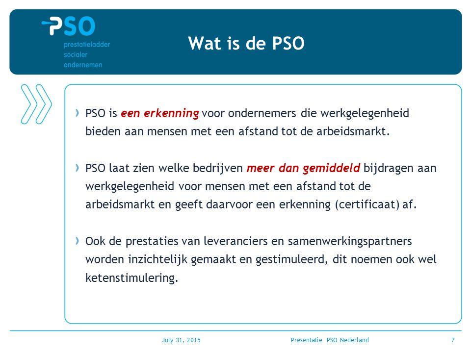 July 31, 2015Presentatie PSO Nederland7 Wat is de PSO PSO is een erkenning voor ondernemers die werkgelegenheid bieden aan mensen met een afstand tot