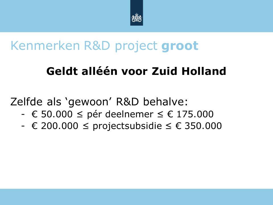 Kenmerken R&D project groot Geldt alléén voor Zuid Holland Zelfde als 'gewoon' R&D behalve: -€ 50.000 ≤ pér deelnemer ≤ € 175.000 -€ 200.000 ≤ project