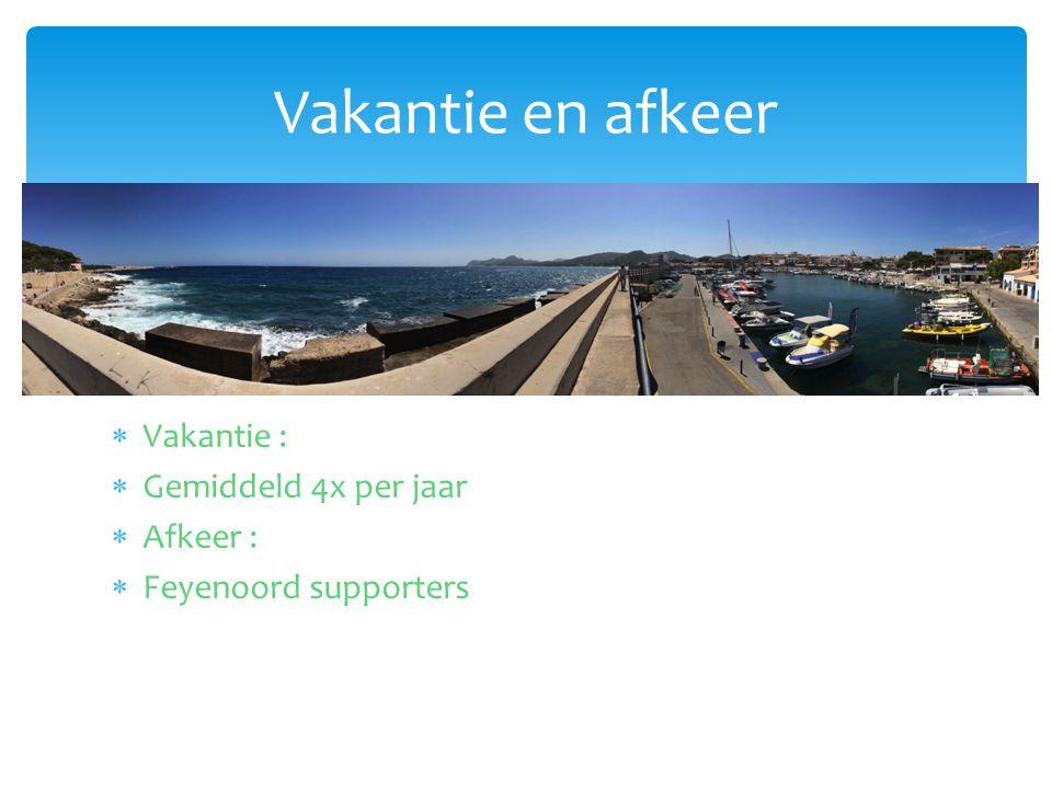  Vakantie :  Gemiddeld 4x per jaar  Afkeer :  Feyenoord supporters Vakantie en afkeer