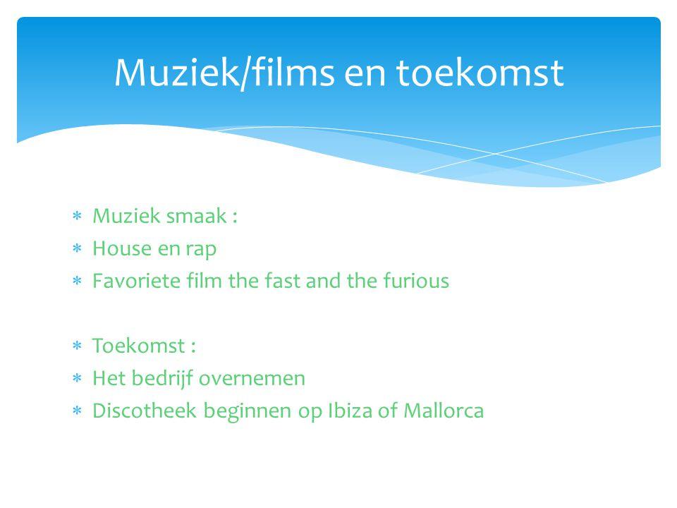  Muziek smaak :  House en rap  Favoriete film the fast and the furious  Toekomst :  Het bedrijf overnemen  Discotheek beginnen op Ibiza of Mallorca Muziek/films en toekomst