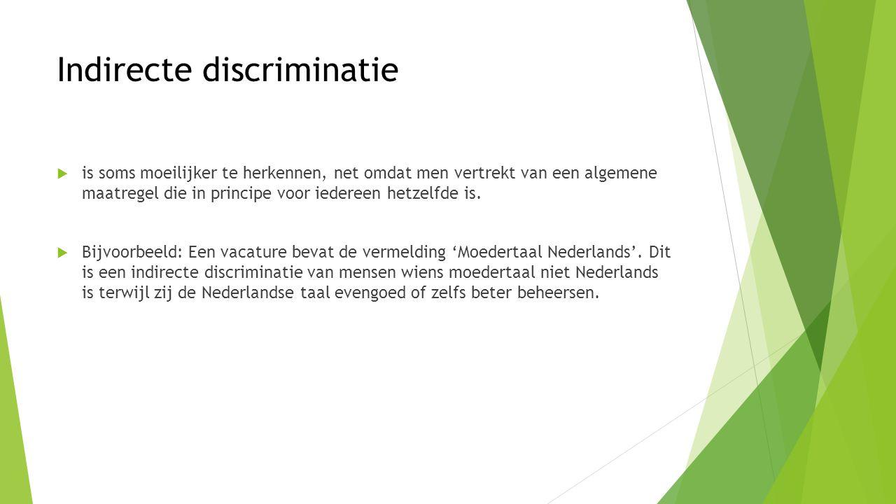 Indirecte discriminatie  is soms moeilijker te herkennen, net omdat men vertrekt van een algemene maatregel die in principe voor iedereen hetzelfde i
