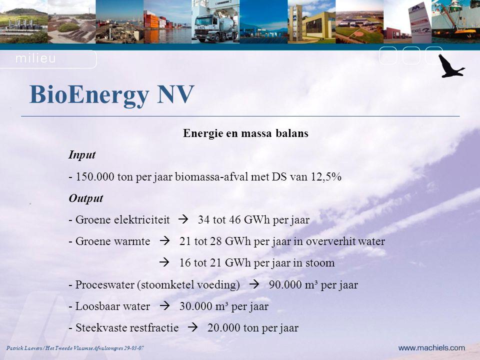 BioEnergy NV Patrick Laevers / Het Tweede Vlaamse Afvalcongres 29-03-07 Energie en massa balans Input - 150.000 ton per jaar biomassa-afval met DS van 12,5% Output - Groene elektriciteit  34 tot 46 GWh per jaar - Groene warmte  21 tot 28 GWh per jaar in oververhit water  16 tot 21 GWh per jaar in stoom - Proceswater (stoomketel voeding)  90.000 m³ per jaar - Loosbaar water  30.000 m³ per jaar - Steekvaste restfractie  20.000 ton per jaar