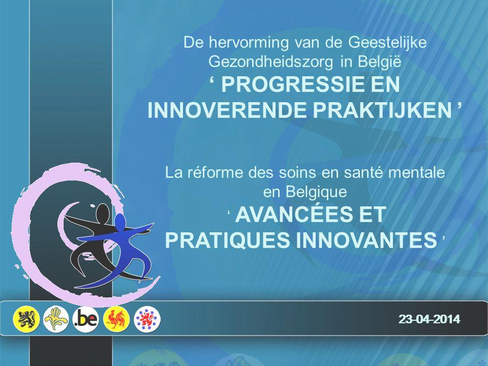 23-04-2014 De hervorming van de Geestelijke Gezondheidszorg in België ' PROGRESSIE EN INNOVERENDE PRAKTIJKEN ' La réforme des soins en santé mentale en Belgique ' AVANCÉES ET PRATIQUES INNOVANTES '