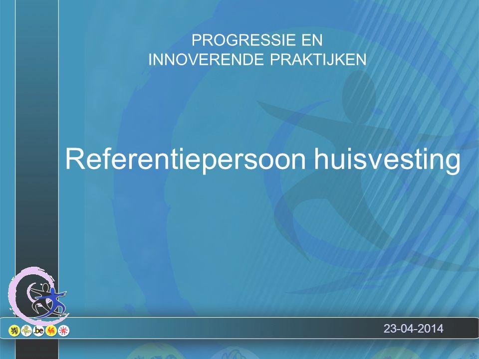 23-04-2014 Referentiepersoon huisvesting PROGRESSIE EN INNOVERENDE PRAKTIJKEN
