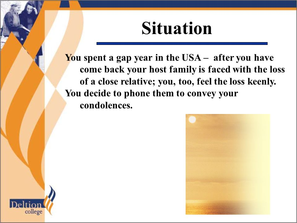 Situation You spent a gap year in the USA – after you have come back your host family is faced with the loss of a close relative; you, too, feel the loss keenly.