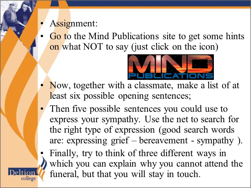 Assignment: Go to the Mind Publications site to get some hints on what NOT to say (just click on the icon) Now, together with a classmate, make a list of at least six possible opening sentences; Then five possible sentences you could use to express your sympathy.