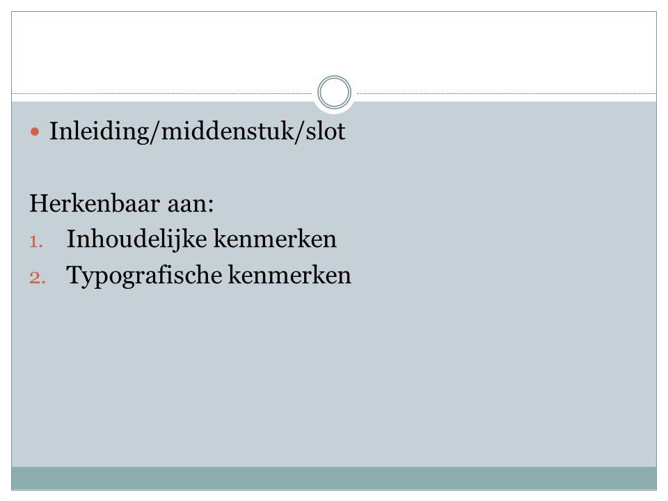 Inleiding/middenstuk/slot Herkenbaar aan: 1. Inhoudelijke kenmerken 2. Typografische kenmerken