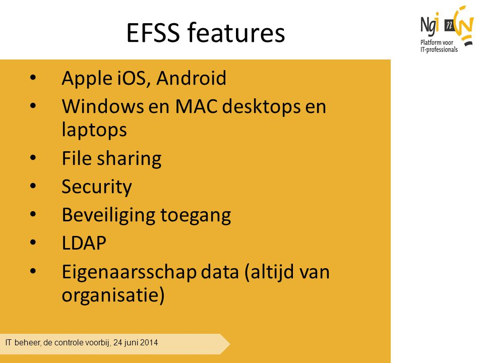 IT beheer, de controle voorbij, 24 juni 2014 EFSS features Apple iOS, Android Windows en MAC desktops en laptops File sharing Security Beveiliging toegang LDAP Eigenaarsschap data (altijd van organisatie)