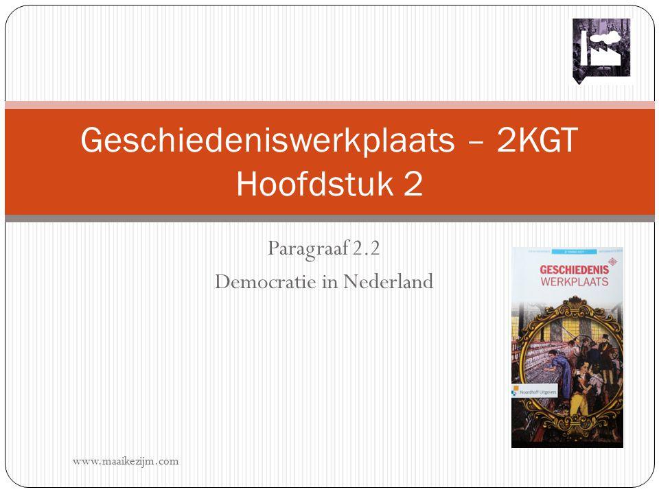 Paragraaf 2.2 Democratie in Nederland Geschiedeniswerkplaats – 2KGT Hoofdstuk 2 www.maaikezijm.com