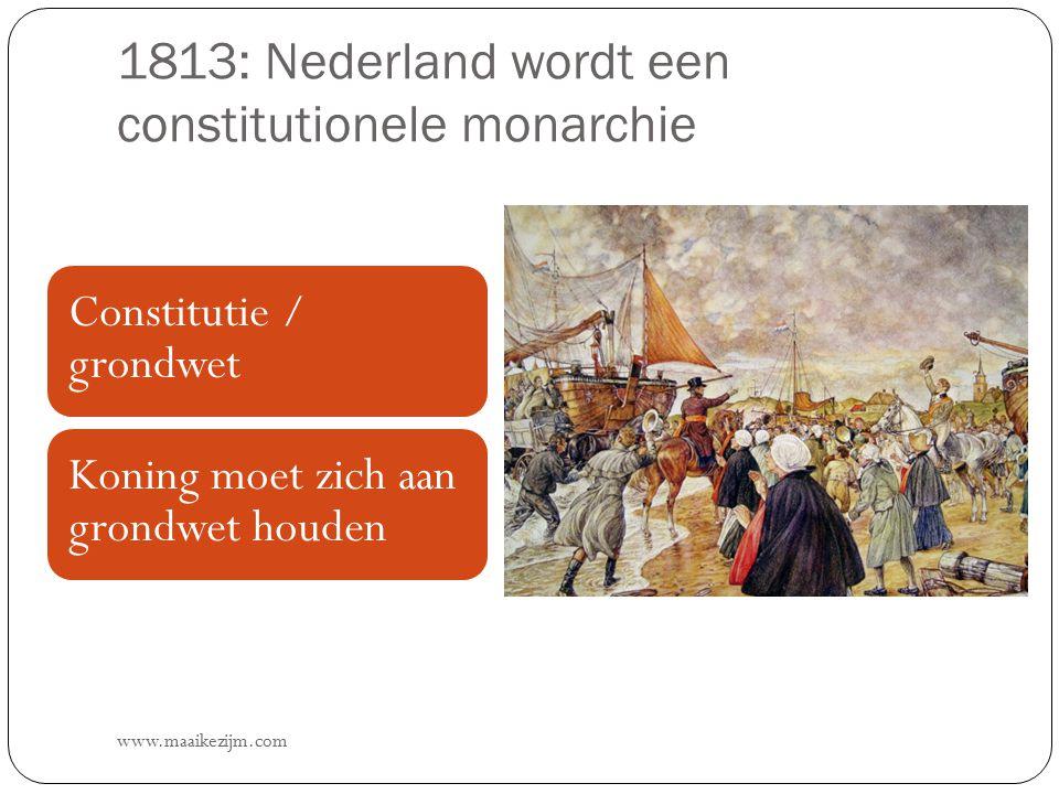 1813: Nederland wordt een constitutionele monarchie www.maaikezijm.com Constitutie / grondwet Koning moet zich aan grondwet houden