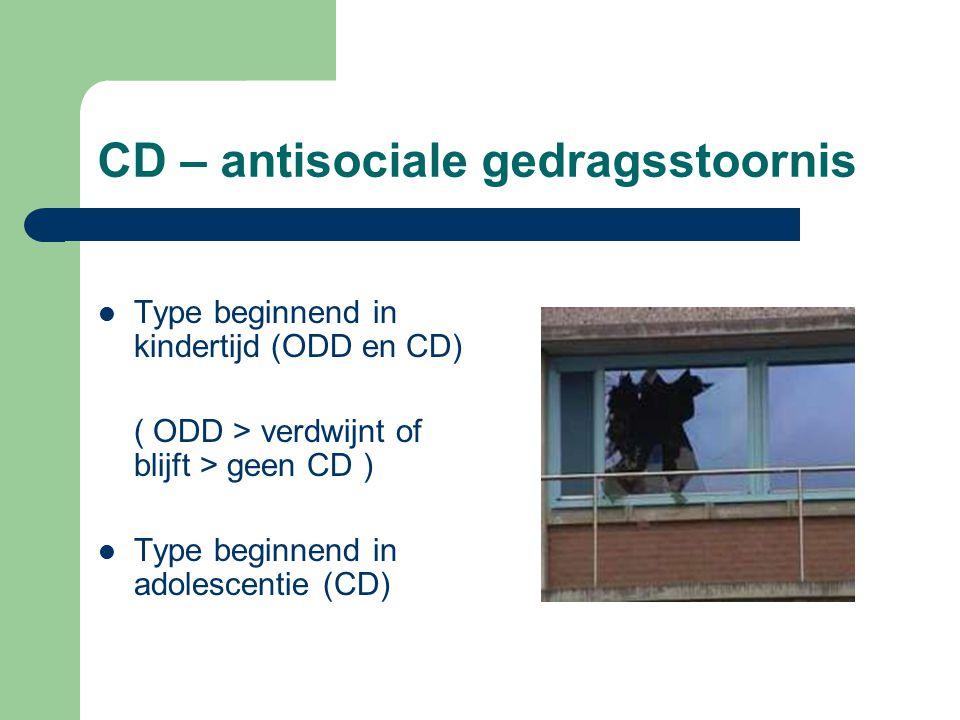 CD – antisociale gedragsstoornis Type beginnend in kindertijd (ODD en CD) ( ODD > verdwijnt of blijft > geen CD ) Type beginnend in adolescentie (CD)