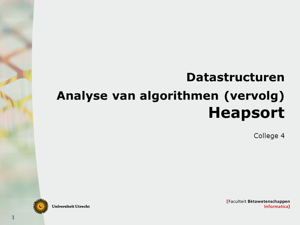 1 Datastructuren Analyse van algorithmen (vervolg) Heapsort College 4