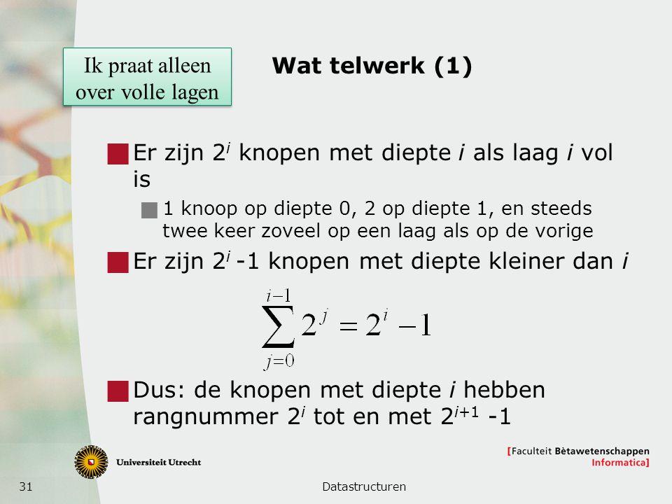 31 Wat telwerk (1)  Er zijn 2 i knopen met diepte i als laag i vol is  1 knoop op diepte 0, 2 op diepte 1, en steeds twee keer zoveel op een laag als op de vorige  Er zijn 2 i -1 knopen met diepte kleiner dan i  Dus: de knopen met diepte i hebben rangnummer 2 i tot en met 2 i+1 -1 Datastructuren Ik praat alleen over volle lagen